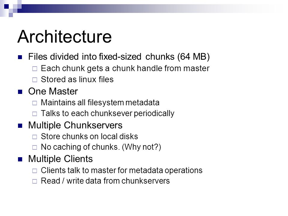 Architecture Files divided into fixed-sized chunks (64 MB)  Each chunk gets a chunk handle from master  Stored as linux files One Master  Maintains all filesystem metadata  Talks to each chunksever periodically Multiple Chunkservers  Store chunks on local disks  No caching of chunks.