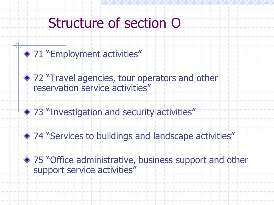 Structure of section O 71 Employment activities 72 Travel agencies, tour operators and other reservation service activities 73 Investigation and security activities 74 Services to buildings and landscape activities 75 Office administrative, business support and other support service activities