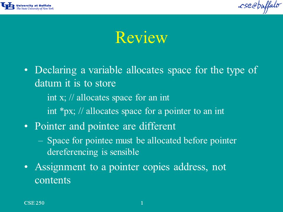 CSE 2501 Review Declaring a variable allocates space for the type of datum it is to store int x; // allocates space for an int int *px; // allocates space for a pointer to an int Pointer and pointee are different –Space for pointee must be allocated before pointer dereferencing is sensible Assignment to a pointer copies address, not contents