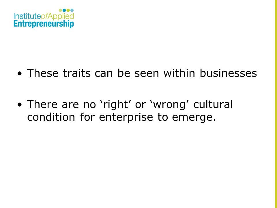 These traits can be seen within businesses There are no 'right' or 'wrong' cultural condition for enterprise to emerge.