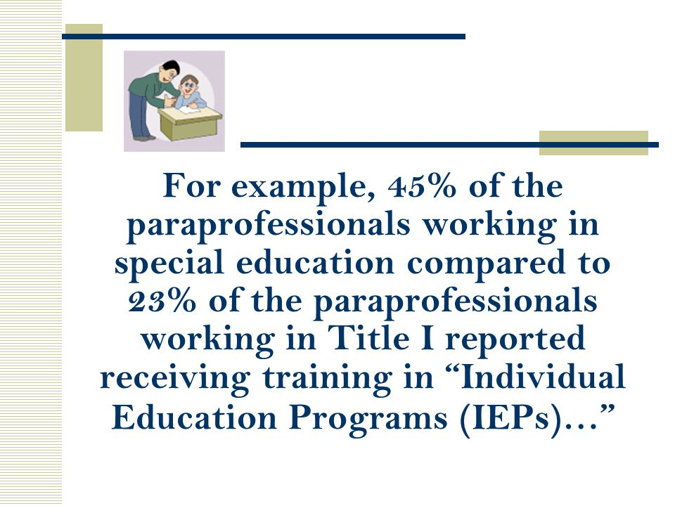 For example, 45% of the paraprofessionals working in special education compared to 23% of the paraprofessionals working in Title I reported receiving training in Individual Education Programs (IEPs)…