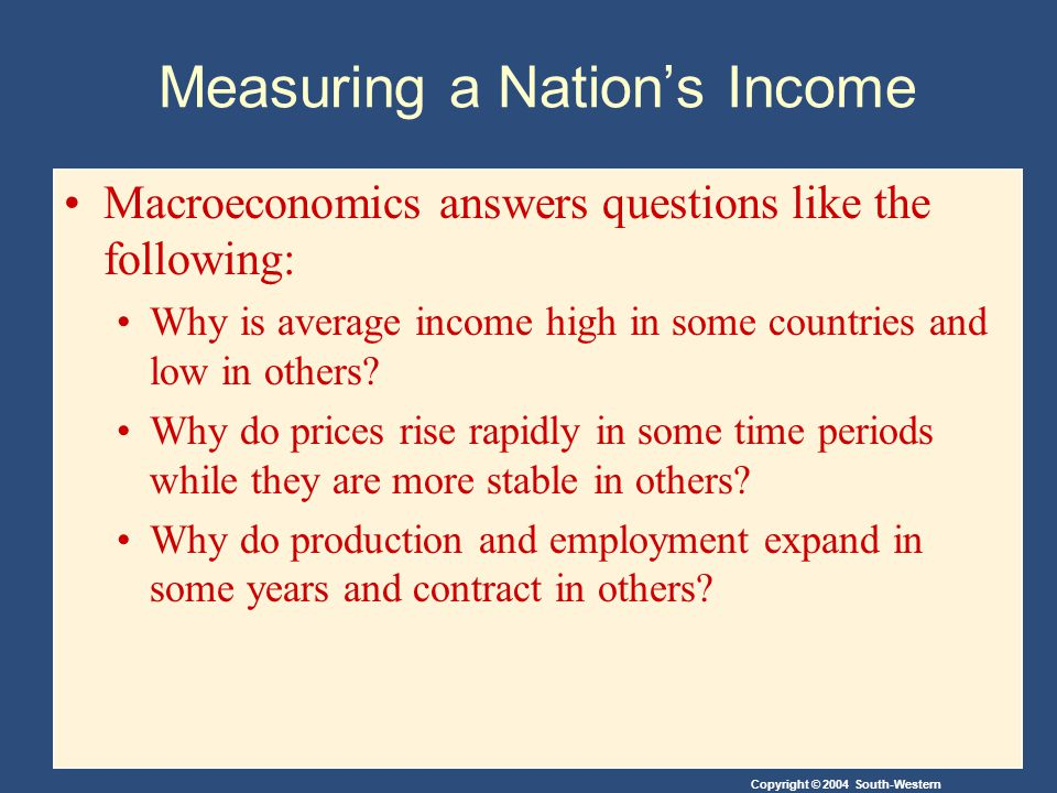 Copyright © 2004 South-Western Measuring a Nation's Income Macroeconomics answers questions like the following: Why is average income high in some countries and low in others.