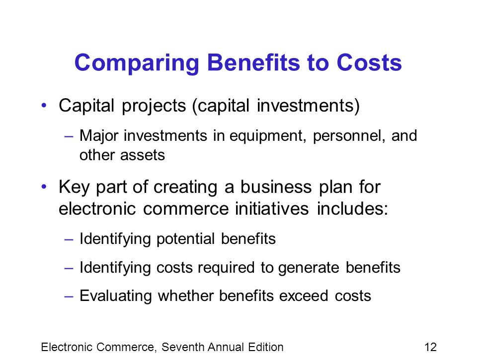 Electronic Commerce, Seventh Annual Edition12 Comparing Benefits to Costs Capital projects (capital investments) –Major investments in equipment, personnel, and other assets Key part of creating a business plan for electronic commerce initiatives includes: –Identifying potential benefits –Identifying costs required to generate benefits –Evaluating whether benefits exceed costs