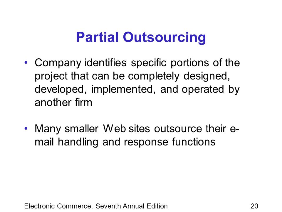Electronic Commerce, Seventh Annual Edition20 Partial Outsourcing Company identifies specific portions of the project that can be completely designed, developed, implemented, and operated by another firm Many smaller Web sites outsource their e- mail handling and response functions