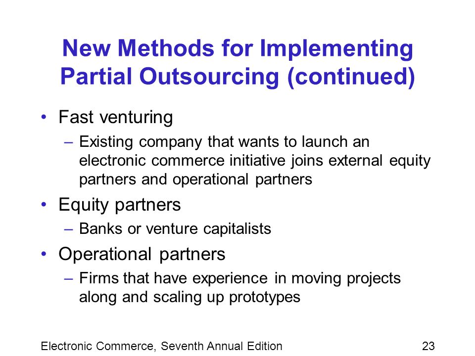 Electronic Commerce, Seventh Annual Edition23 New Methods for Implementing Partial Outsourcing (continued) Fast venturing –Existing company that wants to launch an electronic commerce initiative joins external equity partners and operational partners Equity partners –Banks or venture capitalists Operational partners –Firms that have experience in moving projects along and scaling up prototypes