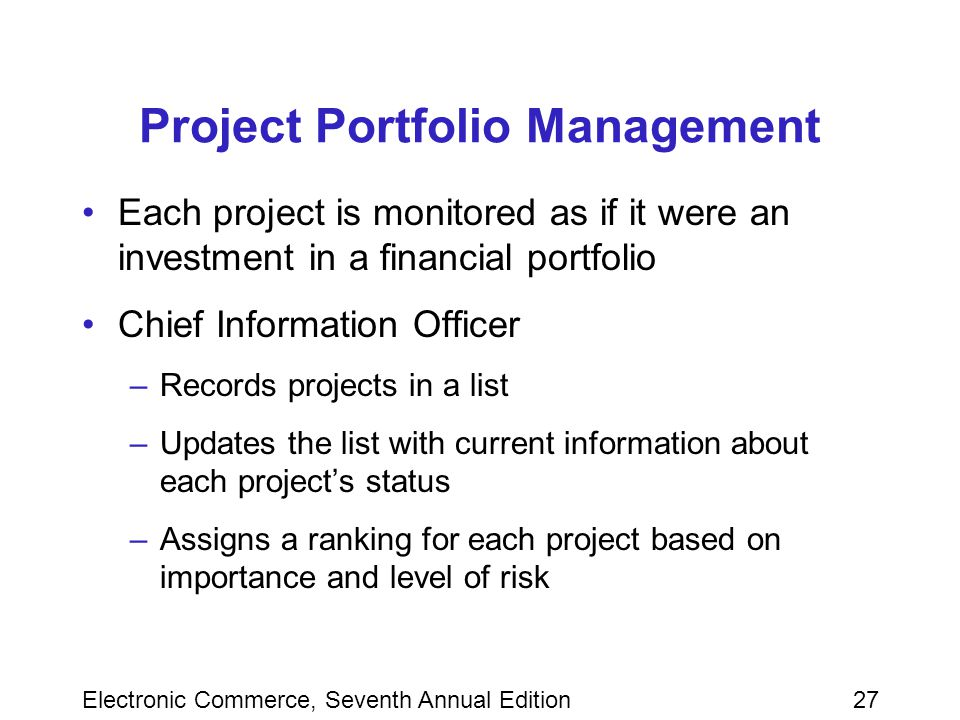 Electronic Commerce, Seventh Annual Edition27 Project Portfolio Management Each project is monitored as if it were an investment in a financial portfolio Chief Information Officer –Records projects in a list –Updates the list with current information about each project's status –Assigns a ranking for each project based on importance and level of risk
