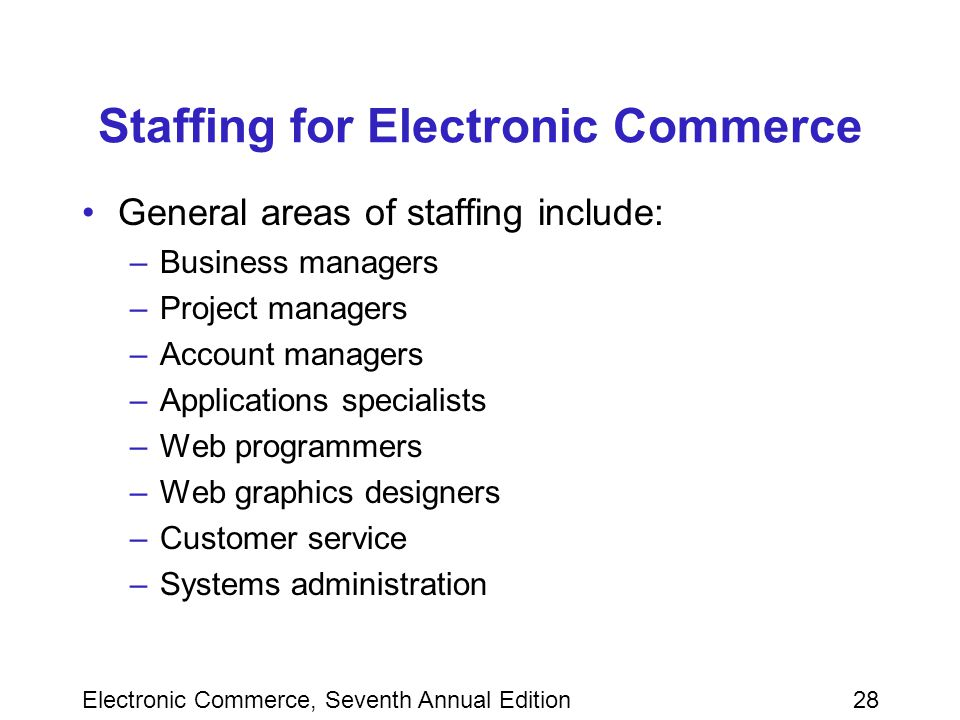 Electronic Commerce, Seventh Annual Edition28 Staffing for Electronic Commerce General areas of staffing include: –Business managers –Project managers –Account managers –Applications specialists –Web programmers –Web graphics designers –Customer service –Systems administration