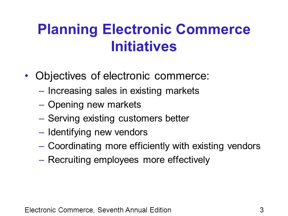Electronic Commerce, Seventh Annual Edition3 Planning Electronic Commerce Initiatives Objectives of electronic commerce: –Increasing sales in existing markets –Opening new markets –Serving existing customers better –Identifying new vendors –Coordinating more efficiently with existing vendors –Recruiting employees more effectively