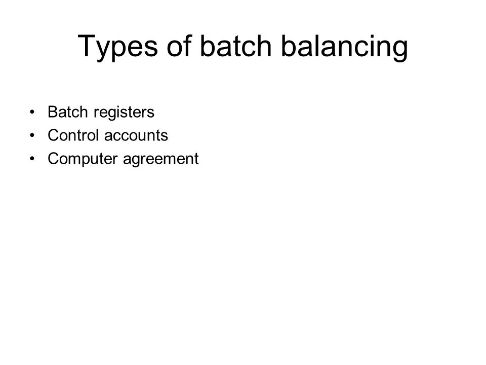 Types of batch balancing Batch registers Control accounts Computer agreement