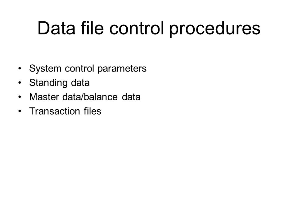 Data file control procedures System control parameters Standing data Master data/balance data Transaction files