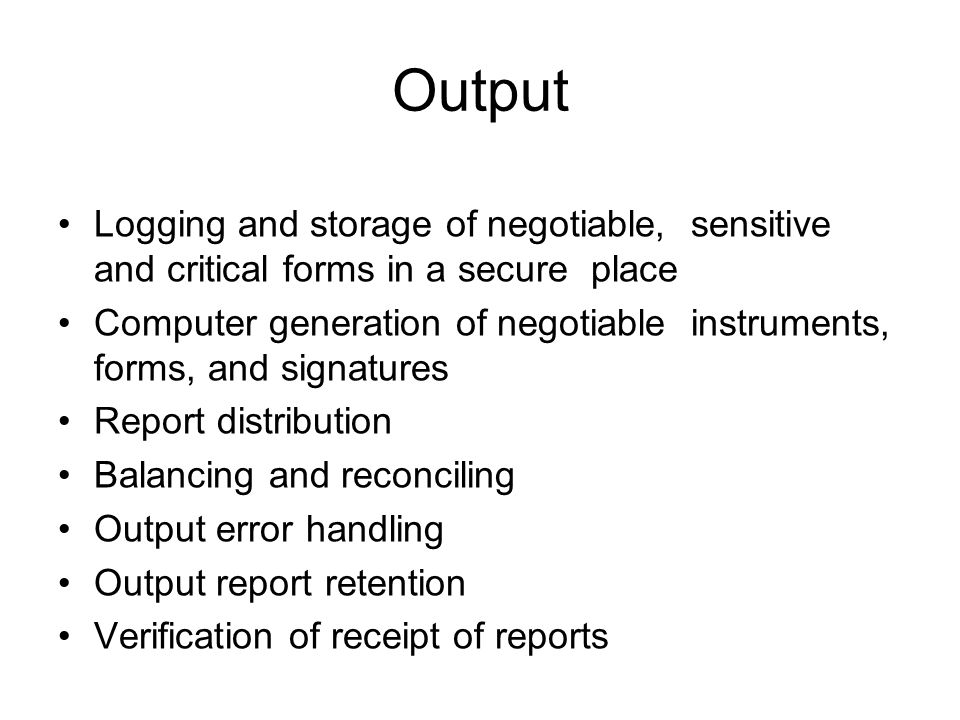 Output Logging and storage of negotiable, sensitive and critical forms in a secure place Computer generation of negotiable instruments, forms, and signatures Report distribution Balancing and reconciling Output error handling Output report retention Verification of receipt of reports