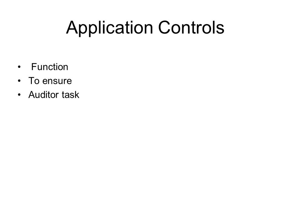 Application Controls Function To ensure Auditor task