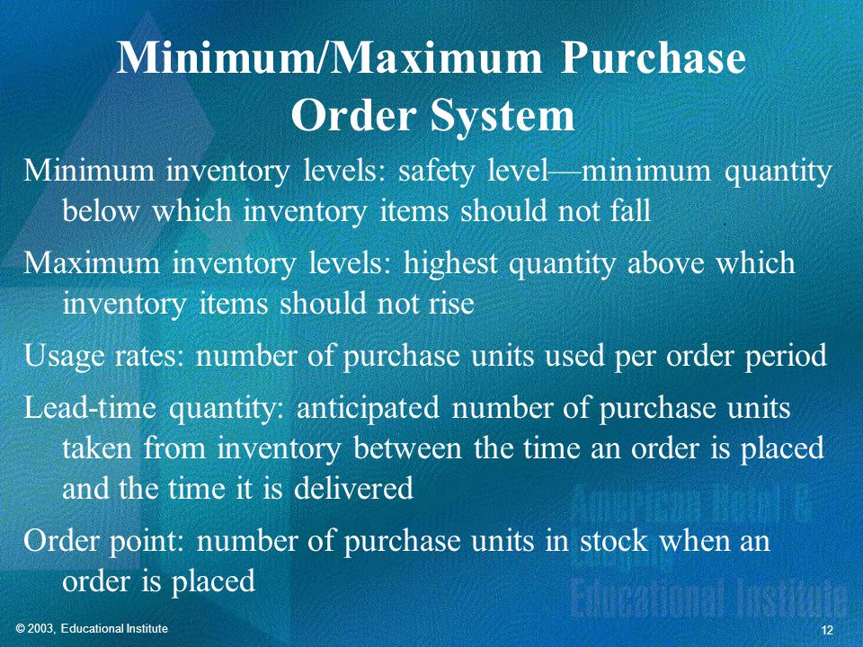 © 2003, Educational Institute 12 Minimum/Maximum Purchase Order System Minimum inventory levels: safety level—minimum quantity below which inventory items should not fall Maximum inventory levels: highest quantity above which inventory items should not rise Usage rates: number of purchase units used per order period Lead-time quantity: anticipated number of purchase units taken from inventory between the time an order is placed and the time it is delivered Order point: number of purchase units in stock when an order is placed