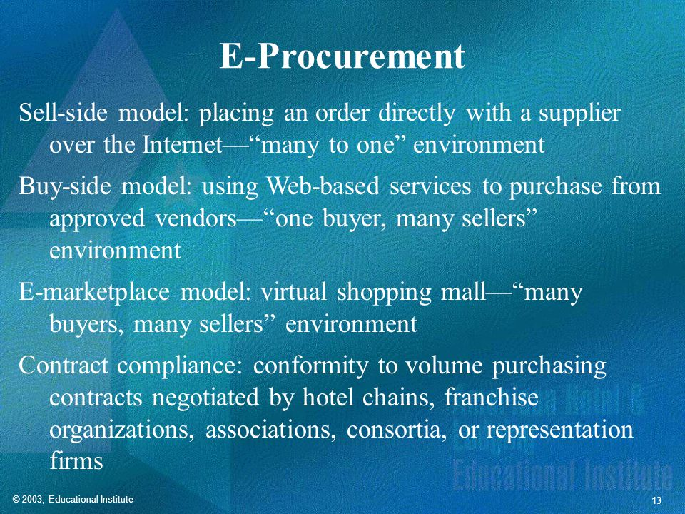 © 2003, Educational Institute 13 E-Procurement Sell-side model: placing an order directly with a supplier over the Internet— many to one environment Buy-side model: using Web-based services to purchase from approved vendors— one buyer, many sellers environment E-marketplace model: virtual shopping mall— many buyers, many sellers environment Contract compliance: conformity to volume purchasing contracts negotiated by hotel chains, franchise organizations, associations, consortia, or representation firms