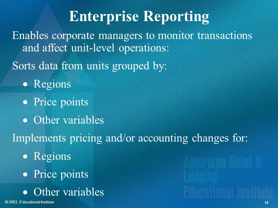 © 2003, Educational Institute 14 Enterprise Reporting Enables corporate managers to monitor transactions and affect unit-level operations: Sorts data from units grouped by:  Regions  Price points  Other variables Implements pricing and/or accounting changes for:  Regions  Price points  Other variables