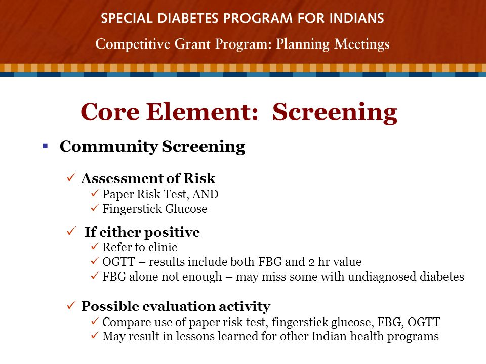 Core Element: Screening  Community Screening Assessment of Risk Paper Risk Test, AND Fingerstick Glucose If either positive Refer to clinic OGTT – results include both FBG and 2 hr value FBG alone not enough – may miss some with undiagnosed diabetes Possible evaluation activity Compare use of paper risk test, fingerstick glucose, FBG, OGTT May result in lessons learned for other Indian health programs