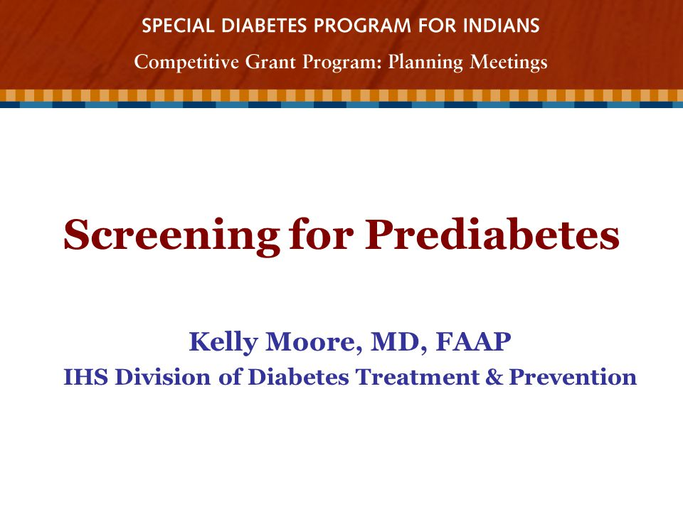 Screening for Prediabetes Kelly Moore, MD, FAAP IHS Division of Diabetes Treatment & Prevention