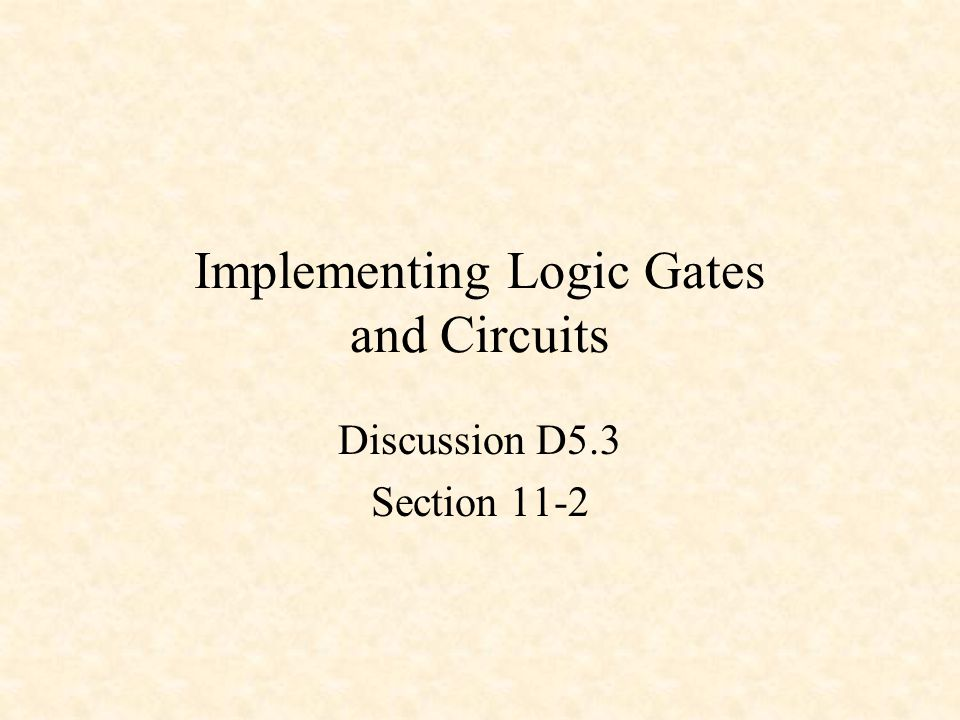 Implementing Logic Gates and Circuits Discussion D5.3 Section 11-2