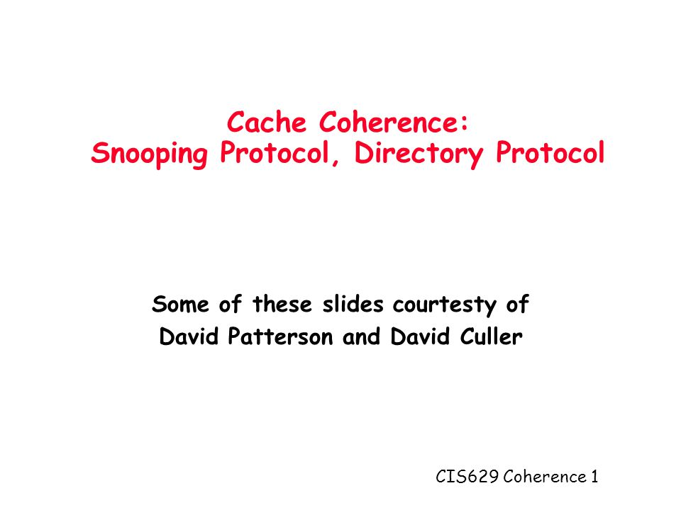 CIS629 Coherence 1 Cache Coherence: Snooping Protocol, Directory Protocol Some of these slides courtesty of David Patterson and David Culler