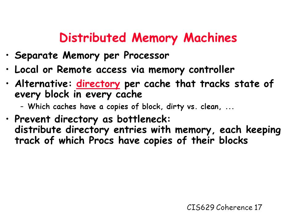 CIS629 Coherence 17 Distributed Memory Machines Separate Memory per Processor Local or Remote access via memory controller Alternative: directory per cache that tracks state of every block in every cache –Which caches have a copies of block, dirty vs.