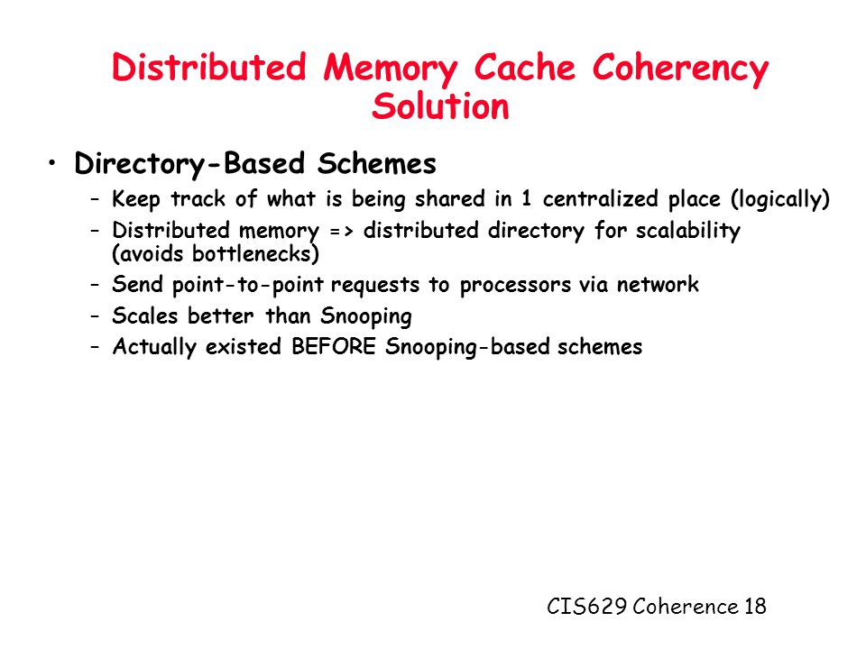 CIS629 Coherence 18 Distributed Memory Cache Coherency Solution Directory-Based Schemes –Keep track of what is being shared in 1 centralized place (logically) –Distributed memory => distributed directory for scalability (avoids bottlenecks) –Send point-to-point requests to processors via network –Scales better than Snooping –Actually existed BEFORE Snooping-based schemes