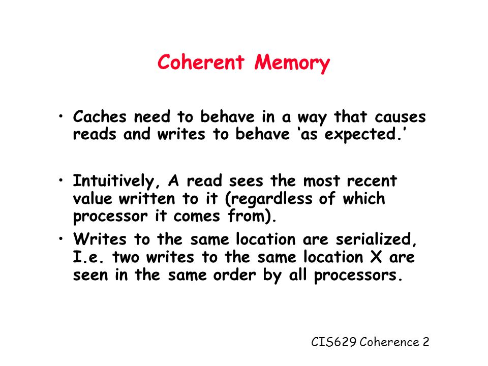 CIS629 Coherence 2 Coherent Memory Caches need to behave in a way that causes reads and writes to behave 'as expected.' Intuitively, A read sees the most recent value written to it (regardless of which processor it comes from).