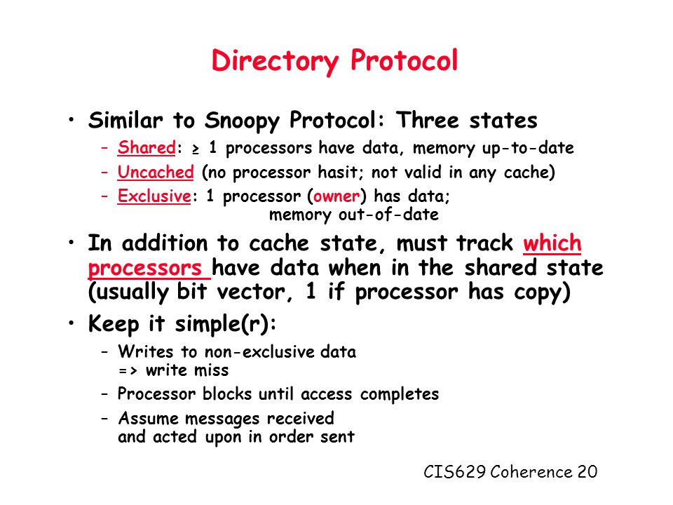 CIS629 Coherence 20 Directory Protocol Similar to Snoopy Protocol: Three states –Shared: ≥ 1 processors have data, memory up-to-date –Uncached (no processor hasit; not valid in any cache) –Exclusive: 1 processor (owner) has data; memory out-of-date In addition to cache state, must track which processors have data when in the shared state (usually bit vector, 1 if processor has copy) Keep it simple(r): –Writes to non-exclusive data => write miss –Processor blocks until access completes –Assume messages received and acted upon in order sent
