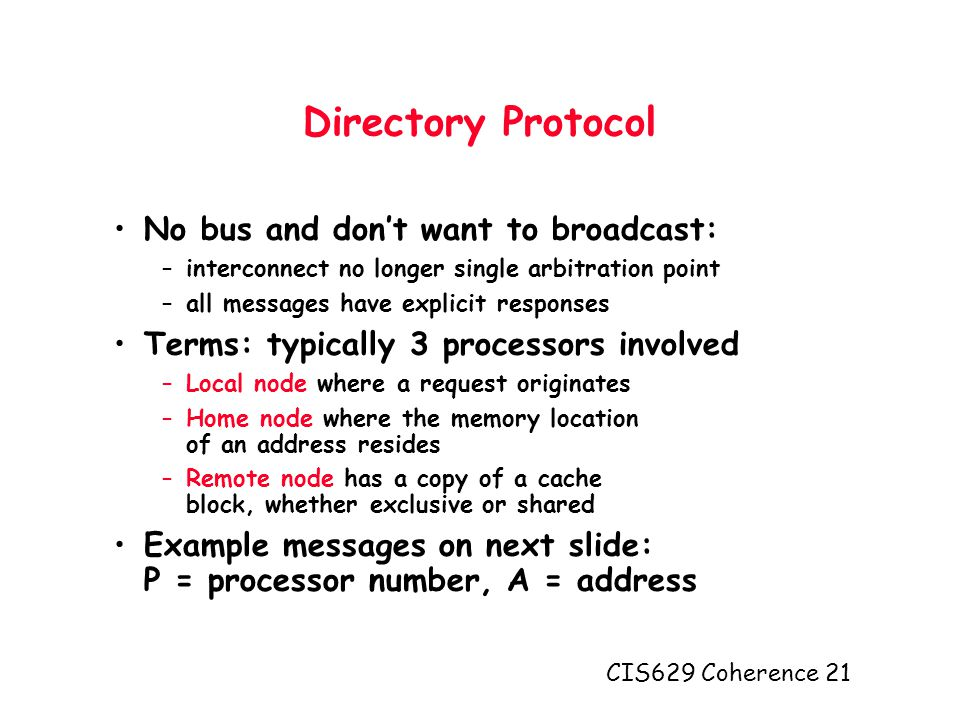 CIS629 Coherence 21 Directory Protocol No bus and don't want to broadcast: –interconnect no longer single arbitration point –all messages have explicit responses Terms: typically 3 processors involved –Local node where a request originates –Home node where the memory location of an address resides –Remote node has a copy of a cache block, whether exclusive or shared Example messages on next slide: P = processor number, A = address