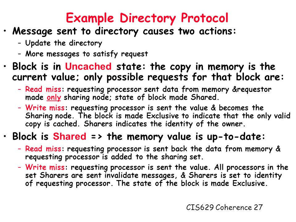 CIS629 Coherence 27 Example Directory Protocol Message sent to directory causes two actions: –Update the directory –More messages to satisfy request Block is in Uncached state: the copy in memory is the current value; only possible requests for that block are: –Read miss: requesting processor sent data from memory &requestor made only sharing node; state of block made Shared.