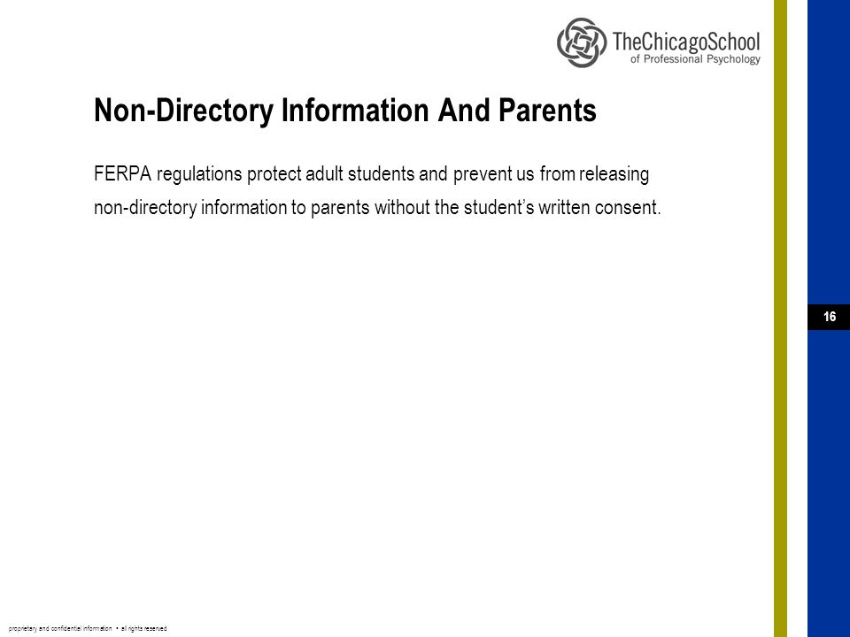 proprietary and confidential information ▪ all rights reserved 16 Non-Directory Information And Parents FERPA regulations protect adult students and prevent us from releasing non-directory information to parents without the student's written consent.
