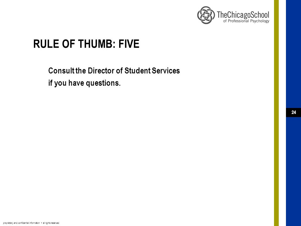 proprietary and confidential information ▪ all rights reserved 24 RULE OF THUMB: FIVE Consult the Director of Student Services if you have questions.