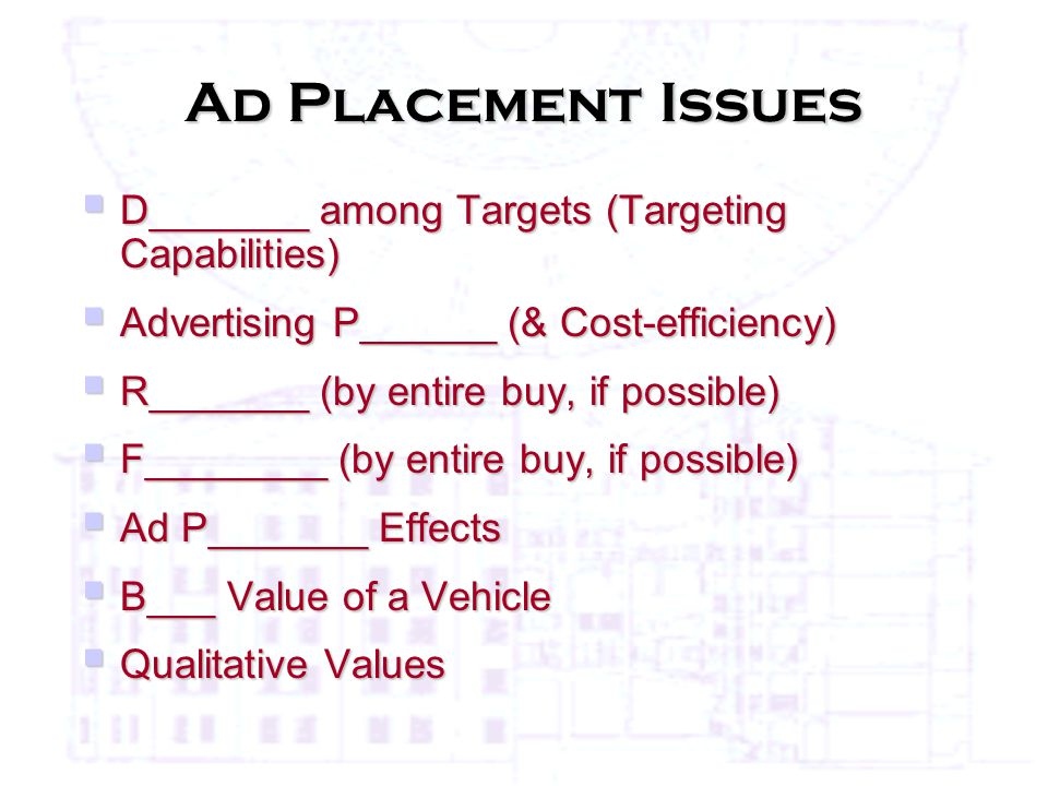 Ad Placement Issues  D_______ among Targets (Targeting Capabilities)  Advertising P______ (& Cost-efficiency)  R_______ (by entire buy, if possible)  F________ (by entire buy, if possible)  Ad P_______ Effects  B___ Value of a Vehicle  Qualitative Values