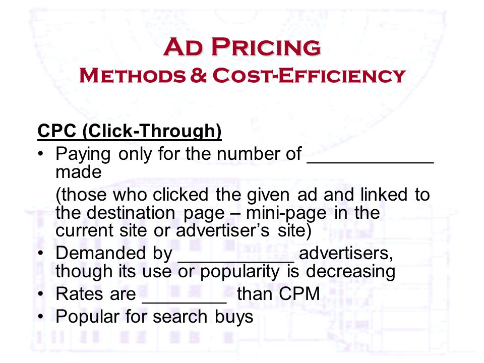 CPC (Click-Through) Paying only for the number of ____________ made (those who clicked the given ad and linked to the destination page – mini-page in the current site or advertiser's site) Demanded by ___________ advertisers, though its use or popularity is decreasing Rates are ________ than CPM Popular for search buys Ad Pricing Ad Pricing Methods & Cost-Efficiency