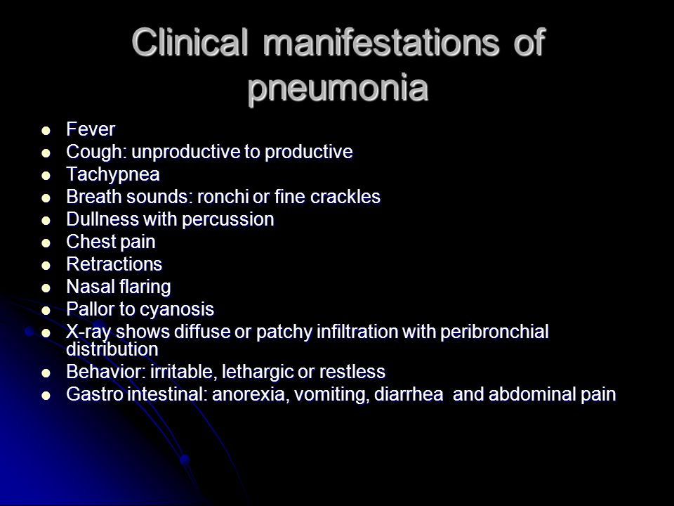 Clinical manifestations of pneumonia Fever Fever Cough: unproductive to productive Cough: unproductive to productive Tachypnea Tachypnea Breath sounds: ronchi or fine crackles Breath sounds: ronchi or fine crackles Dullness with percussion Dullness with percussion Chest pain Chest pain Retractions Retractions Nasal flaring Nasal flaring Pallor to cyanosis Pallor to cyanosis X-ray shows diffuse or patchy infiltration with peribronchial distribution X-ray shows diffuse or patchy infiltration with peribronchial distribution Behavior: irritable, lethargic or restless Behavior: irritable, lethargic or restless Gastro intestinal: anorexia, vomiting, diarrhea and abdominal pain Gastro intestinal: anorexia, vomiting, diarrhea and abdominal pain