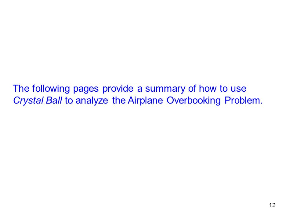 12 The following pages provide a summary of how to use Crystal Ball to analyze the Airplane Overbooking Problem.