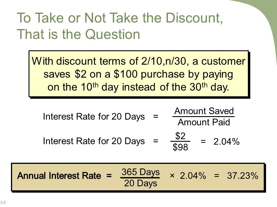 6-5 To Take or Not Take the Discount, That is the Question With discount terms of 2/10,n/30, a customer saves $2 on a $100 purchase by paying on the 10 th day instead of the 30 th day.