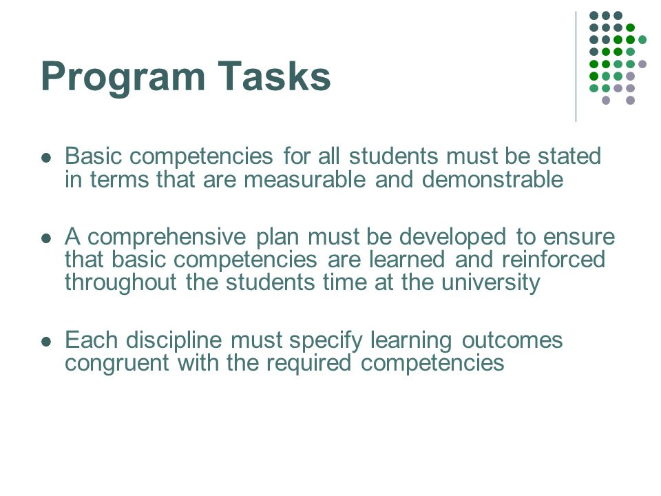Program Tasks Basic competencies for all students must be stated in terms that are measurable and demonstrable A comprehensive plan must be developed to ensure that basic competencies are learned and reinforced throughout the students time at the university Each discipline must specify learning outcomes congruent with the required competencies