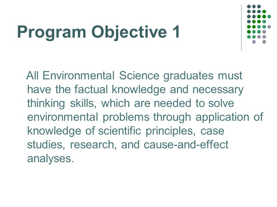 Program Objective 1 All Environmental Science graduates must have the factual knowledge and necessary thinking skills, which are needed to solve environmental problems through application of knowledge of scientific principles, case studies, research, and cause-and-effect analyses.