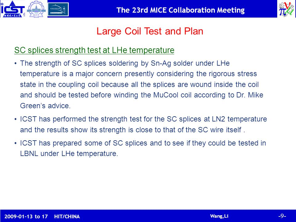 -9- Wang,Li The 23rd MICE Collaboration Meeting to 17 HIT/CHINA Large Coil Test and Plan SC splices strength test at LHe temperature The strength of SC splices soldering by Sn-Ag solder under LHe temperature is a major concern presently considering the rigorous stress state in the coupling coil because all the splices are wound inside the coil and should be tested before winding the MuCool coil according to Dr.