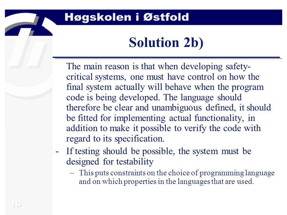 10 Solution 2b) The main reason is that when developing safety- critical systems, one must have control on how the final system actually will behave when the program code is being developed.