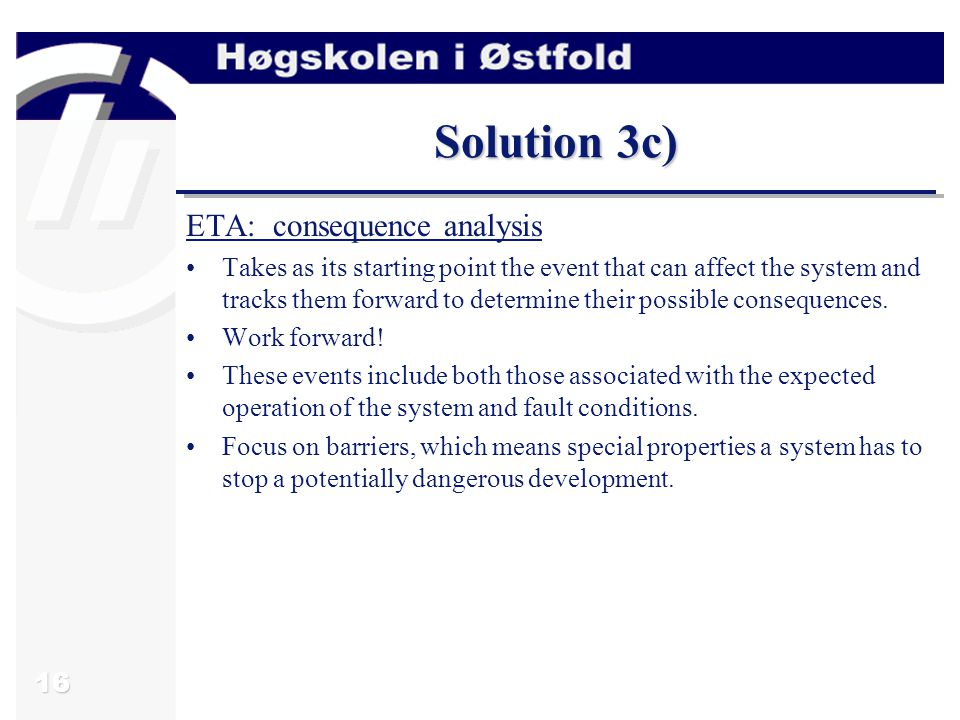 16 Solution 3c) ETA: consequence analysis Takes as its starting point the event that can affect the system and tracks them forward to determine their possible consequences.