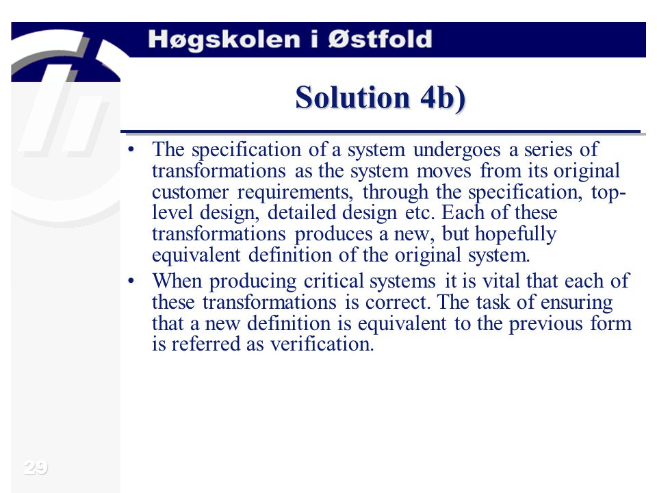 29 Solution 4b) The specification of a system undergoes a series of transformations as the system moves from its original customer requirements, through the specification, top- level design, detailed design etc.