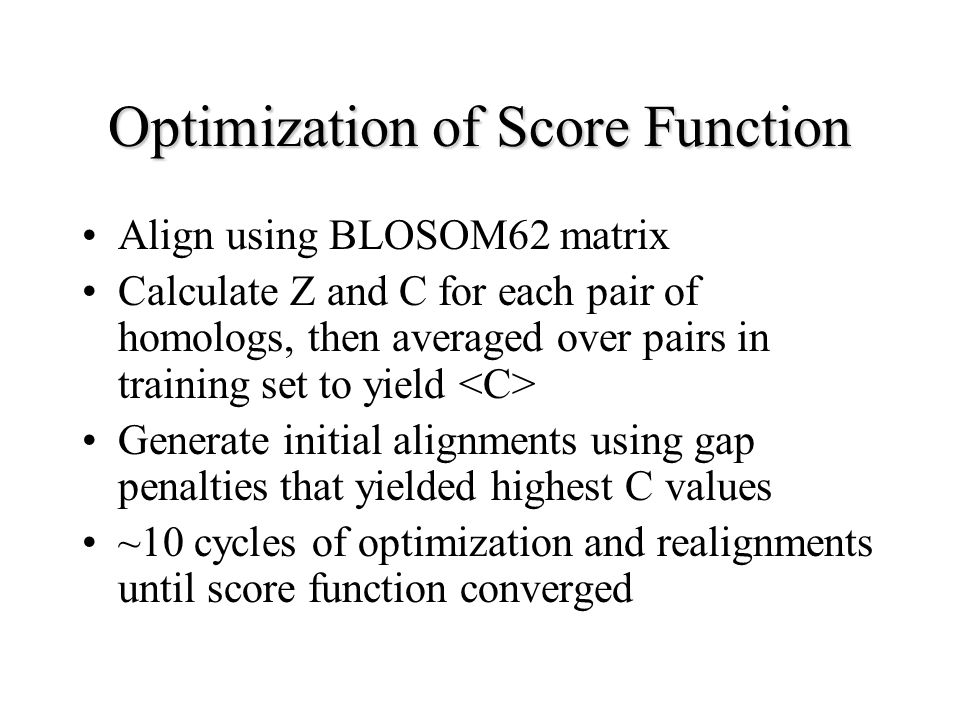 Optimization of Score Function Align using BLOSOM62 matrix Calculate Z and C for each pair of homologs, then averaged over pairs in training set to yield Generate initial alignments using gap penalties that yielded highest C values ~10 cycles of optimization and realignments until score function converged