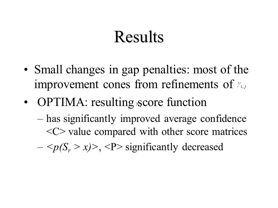 Results Small changes in gap penalties: most of the improvement cones from refinements of OPTIMA: resulting score function –has significantly improved average confidence value compared with other score matrices – x)>, significantly decreased