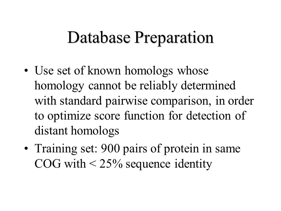 Database Preparation Use set of known homologs whose homology cannot be reliably determined with standard pairwise comparison, in order to optimize score function for detection of distant homologs Training set: 900 pairs of protein in same COG with < 25% sequence identity