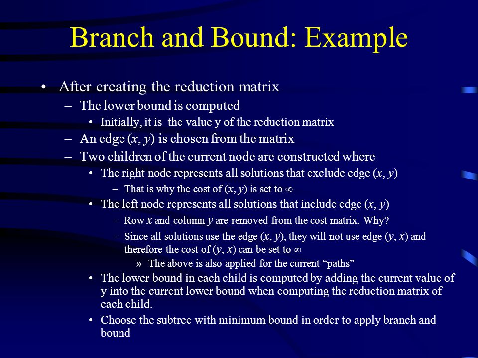 Branch and Bound: Example After creating the reduction matrix –The lower bound is computed Initially, it is the value y of the reduction matrix –An edge (x, y) is chosen from the matrix –Two children of the current node are constructed where The right node represents all solutions that exclude edge (x, y) –That is why the cost of ( x, y ) is set to  The left node represents all solutions that include edge (x, y) –Row x and column y are removed from the cost matrix.