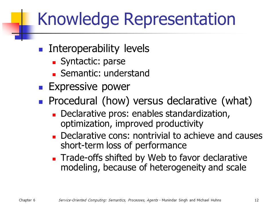 Chapter 612Service-Oriented Computing: Semantics, Processes, Agents - Munindar Singh and Michael Huhns Knowledge Representation Interoperability levels Syntactic: parse Semantic: understand Expressive power Procedural (how) versus declarative (what) Declarative pros: enables standardization, optimization, improved productivity Declarative cons: nontrivial to achieve and causes short-term loss of performance Trade-offs shifted by Web to favor declarative modeling, because of heterogeneity and scale