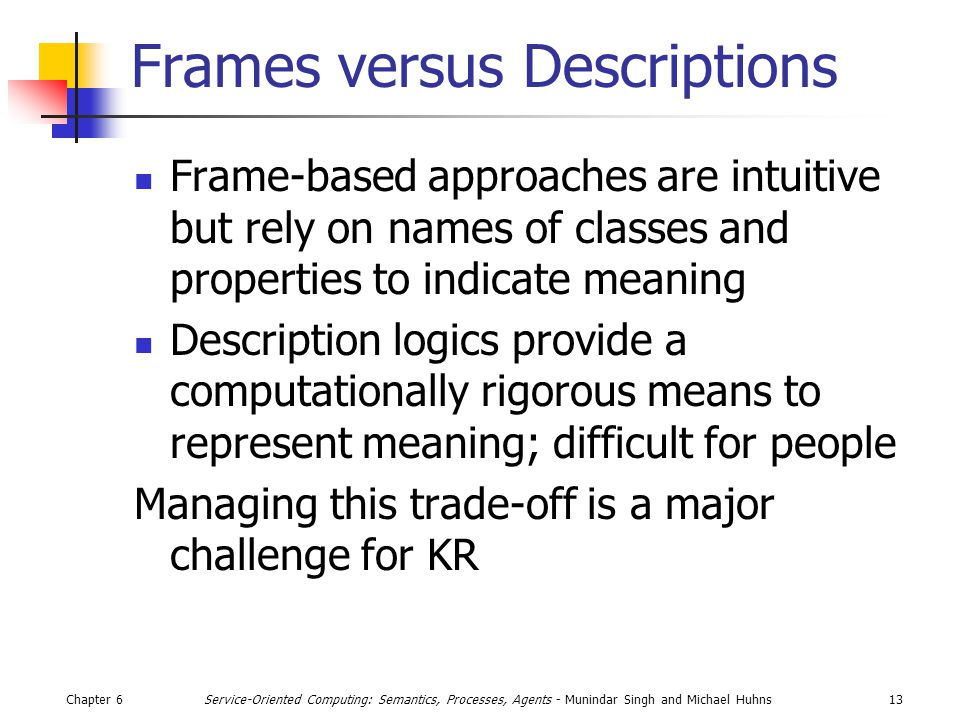 Chapter 613Service-Oriented Computing: Semantics, Processes, Agents - Munindar Singh and Michael Huhns Frames versus Descriptions Frame-based approaches are intuitive but rely on names of classes and properties to indicate meaning Description logics provide a computationally rigorous means to represent meaning; difficult for people Managing this trade-off is a major challenge for KR