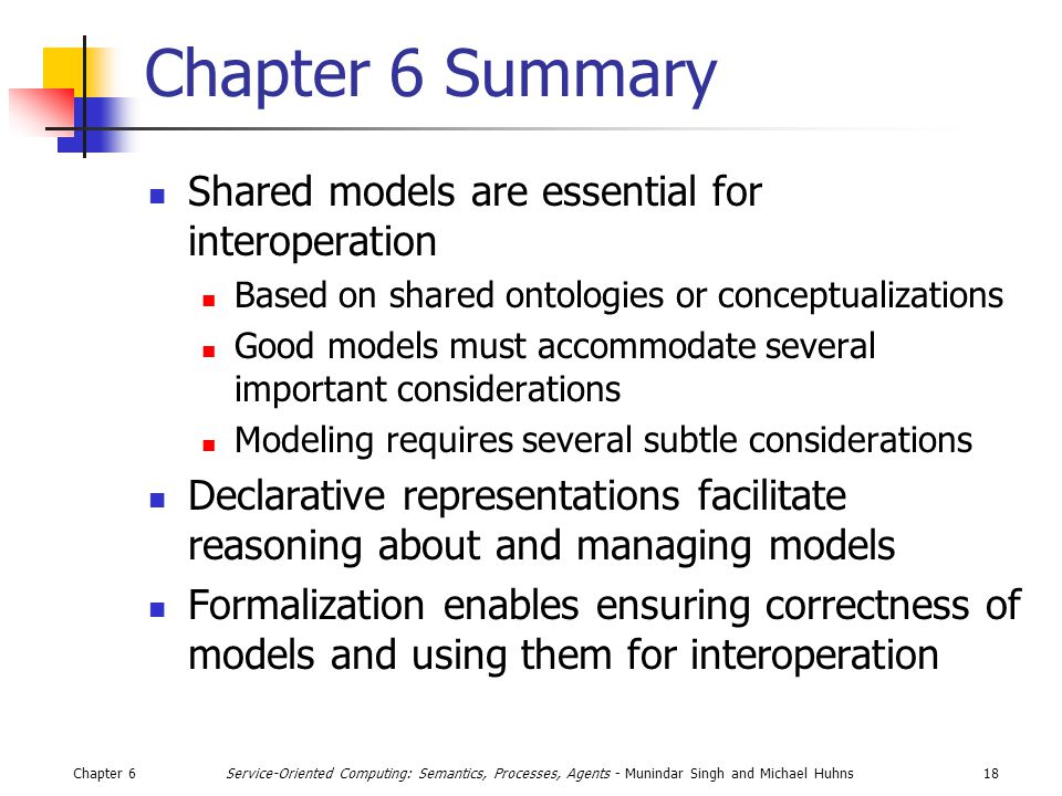 Chapter 618Service-Oriented Computing: Semantics, Processes, Agents - Munindar Singh and Michael Huhns Chapter 6 Summary Shared models are essential for interoperation Based on shared ontologies or conceptualizations Good models must accommodate several important considerations Modeling requires several subtle considerations Declarative representations facilitate reasoning about and managing models Formalization enables ensuring correctness of models and using them for interoperation