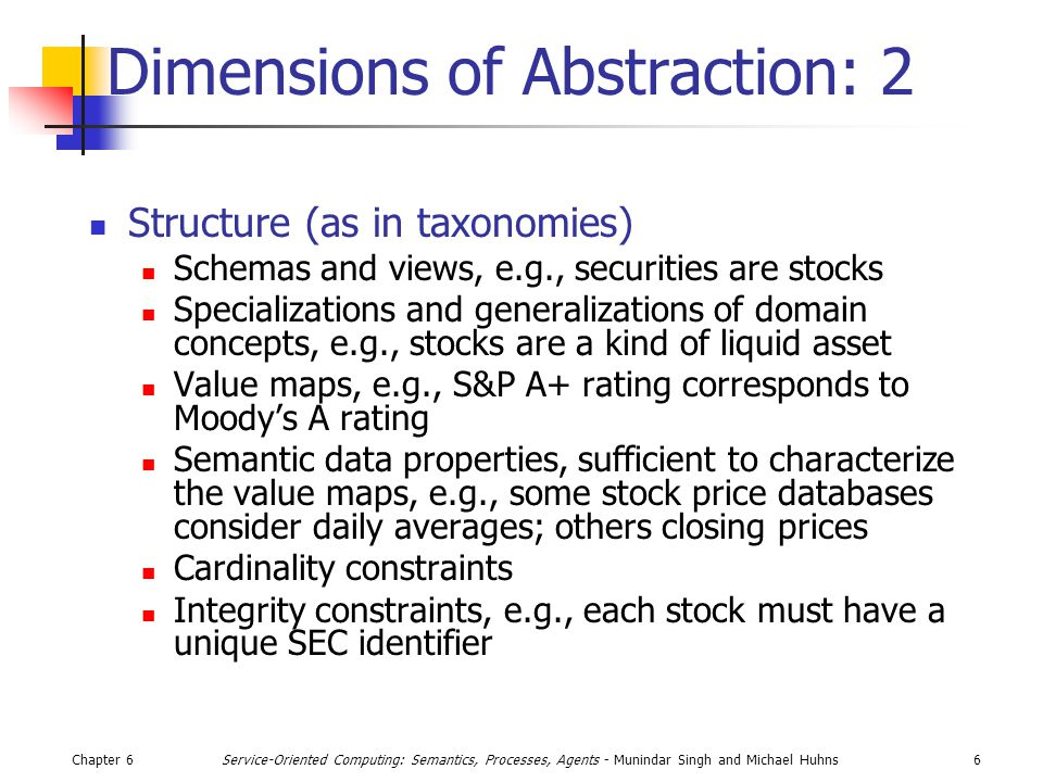 Chapter 66Service-Oriented Computing: Semantics, Processes, Agents - Munindar Singh and Michael Huhns Dimensions of Abstraction: 2 Structure (as in taxonomies) Schemas and views, e.g., securities are stocks Specializations and generalizations of domain concepts, e.g., stocks are a kind of liquid asset Value maps, e.g., S&P A+ rating corresponds to Moody's A rating Semantic data properties, sufficient to characterize the value maps, e.g., some stock price databases consider daily averages; others closing prices Cardinality constraints Integrity constraints, e.g., each stock must have a unique SEC identifier
